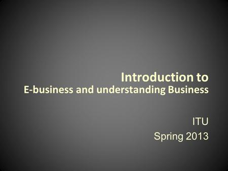 Introduction to E-business and understanding Business ITU Spring 2013.
