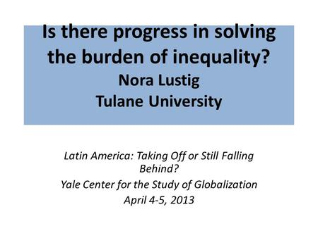 Is there progress in solving the burden of inequality? Nora Lustig Tulane University Latin America: Taking Off or Still Falling Behind? Yale Center for.