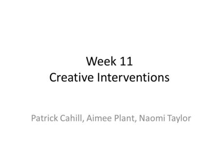 Week 11 Creative Interventions Patrick Cahill, Aimee Plant, Naomi Taylor.