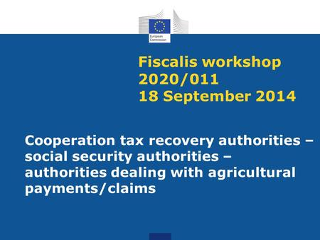 Fiscalis workshop 2020/011 18 September 2014 Cooperation tax recovery authorities – social security authorities – authorities dealing with agricultural.