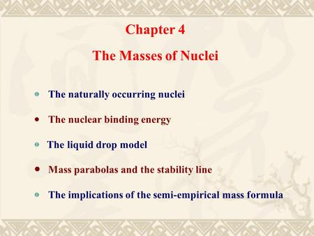 Chapter 4 The Masses of Nuclei ◎ The naturally occurring nuclei ● The nuclear binding energy ◎ The liquid drop model ● Mass parabolas and the stability.