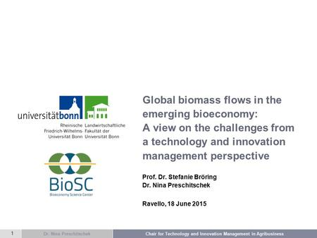 Dr. Nina Preschitschek Chair for Technology and Innovation Management in Agribusiness 1 Global biomass flows in the emerging bioeconomy: A view on the.
