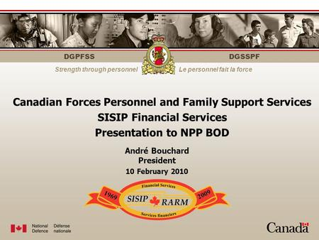 DGPFSS Strength through personnelLe personnel fait la force DGSSPF Canadian Forces Personnel and Family Support Services SISIP Financial Services Presentation.