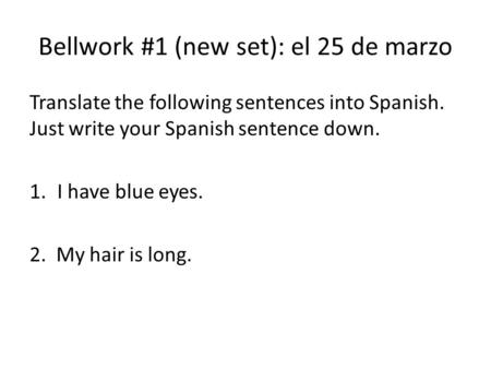 Bellwork #1 (new set): el 25 de marzo Translate the following sentences into Spanish. Just write your Spanish sentence down. 1.I have blue eyes. 2. My.