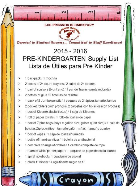2015 - 2016 PRE-KINDERGARTEN Supply List Lista de Útiles para Pre Kínder  1 backpack / 1 mochila  2 boxes of 24 count crayons / 2 cajas de 24 colores.