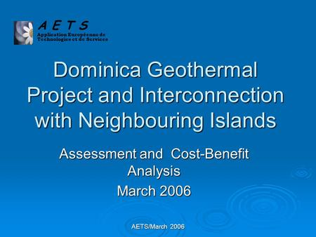 AETS/March 2006 Dominica Geothermal Project and Interconnection with Neighbouring Islands Assessment and Cost-Benefit Analysis March 2006 A E T S Application.
