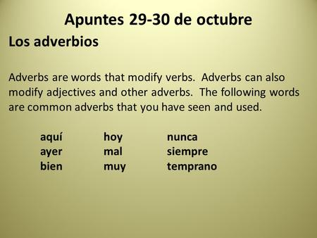 Apuntes 29-30 de octubre Los adverbios Adverbs are words that modify verbs. Adverbs can also modify adjectives and other adverbs. The following words are.