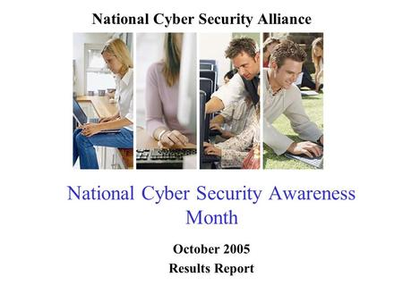 National Cyber Security Awareness Month October 2005 Results Report National Cyber Security Alliance.