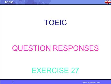 © 2014 wheresjenny.com TOEIC QUESTION RESPONSES EXERCISE 27.