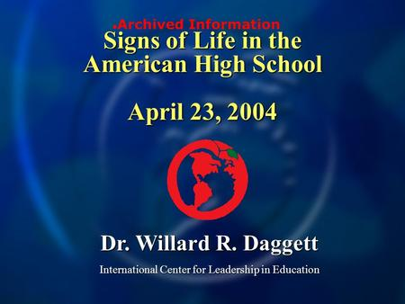 Signs of Life in the American High School April 23, 2004 Dr. Willard R. Daggett International Center for Leadership in Education Archived Information.