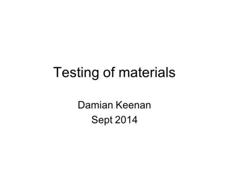 Testing of materials Damian Keenan Sept 2014. There are two main categories of materials testing; 1.Destructive Testing 2.Non-destructive Testing.