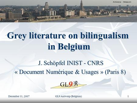 December 11, 2007 GL9 Antwerp (Belgium) 1 Grey literature on bilingualism in Belgium J. Schöpfel INIST - CNRS J. Schöpfel INIST - CNRS « Document Numérique.