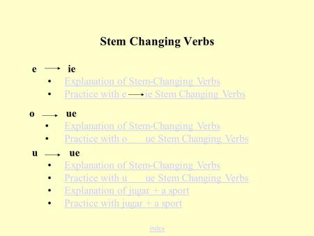 Stem Changing Verbs e ie Explanation of Stem-Changing Verbs Practice with e ie Stem Changing Verbs o ue Explanation of Stem-Changing Verbs Practice with.