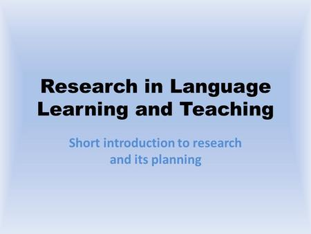 Research in Language Learning and Teaching Short introduction to research and its planning.