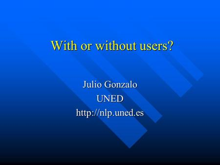 With or without users? Julio Gonzalo UNEDhttp://nlp.uned.es.