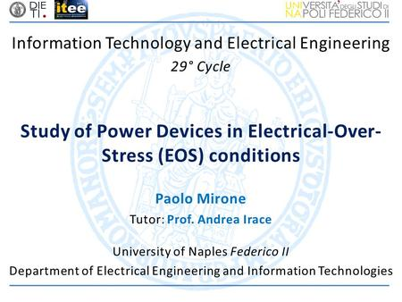 Information Technology and Electrical Engineering 29° Cycle Study of Power Devices in Electrical-Over- Stress (EOS) conditions University of Naples Federico.