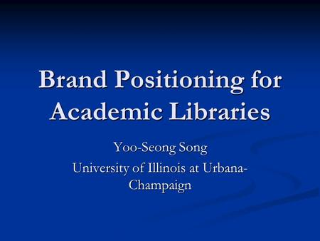 Brand Positioning for Academic Libraries Yoo-Seong Song University of Illinois at Urbana- Champaign.