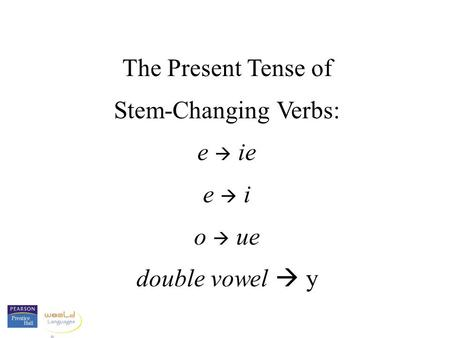 The Present Tense of Stem-Changing Verbs: e  ie e  i o  ue double vowel  y.