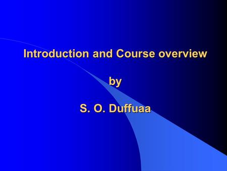 Introduction and Course overview by S. O. Duffuaa.