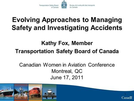 1 Evolving Approaches to Managing Safety and Investigating Accidents Kathy Fox, Member Transportation Safety Board of Canada Canadian Women in Aviation.