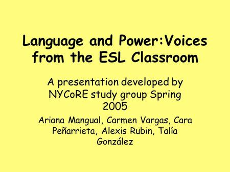 Language and Power:Voices from the ESL Classroom A presentation developed by NYCoRE study group Spring 2005 Ariana Mangual, Carmen Vargas, Cara Peñarrieta,