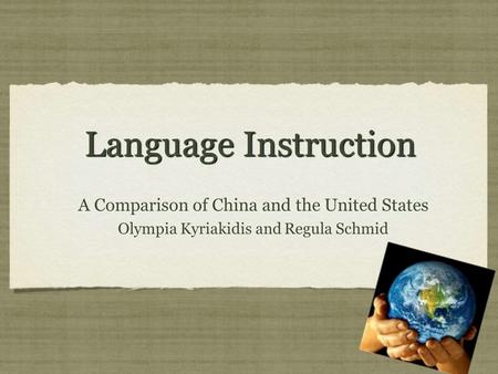 Language Instruction A Comparison of China and the United States Olympia Kyriakidis and Regula Schmid A Comparison of China and the United States Olympia.