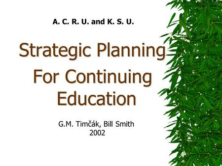 A. C. R. U. and K. S. U. Strategic Planning For Continuing Education G.M. Timčák, Bill Smith 2002.