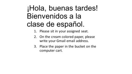¡Hola, buenas tardes! Bienvenidos a la clase de español. 1.Please sit in your assigned seat. 2.On the cream colored paper, please write your Gmail email.