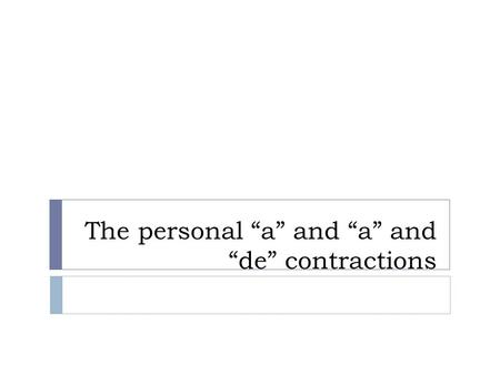"The personal ""a"" and ""a"" and ""de"" contractions. Elements of Spanish Sentences  Spanish sentences, like English ones contain a subject, a verb and an."