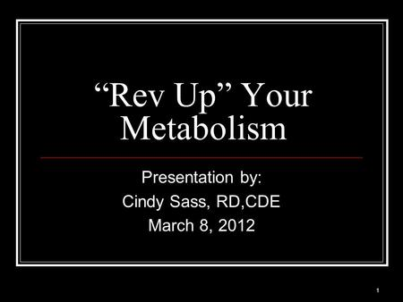 "1 ""Rev Up"" Your Metabolism Presentation by: Cindy Sass, RD,CDE March 8, 2012."