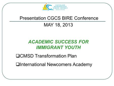 MAY 18, 2013 ACADEMIC SUCCESS FOR IMMIGRANT YOUTH  CMSD Transformation Plan  International Newcomers Academy Presentation CGCS BIRE Conference.