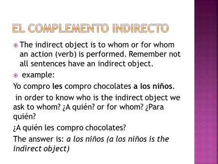  The indirect object is to whom or for whom an action (verb) is performed. Remember not all sentences have an indirect object.  example: Yo compro les.