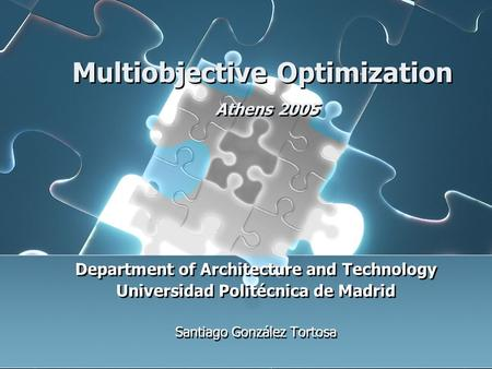 Multiobjective Optimization Athens 2005 Department of Architecture and Technology Universidad Politécnica de Madrid Santiago González Tortosa Department.