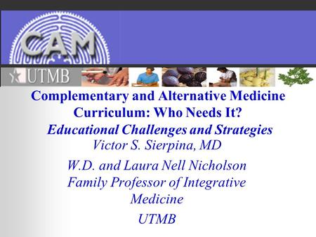 Complementary and Alternative Medicine Curriculum: Who Needs It? Educational Challenges and Strategies Victor S. Sierpina, MD W.D. and Laura Nell Nicholson.