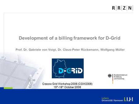 Development of a billing framework for D-Grid Prof. Dr. Gabriele von Voigt, Dr. Claus-Peter Rückemann, Wolfgang Müller Cracow Grid Workshop 2006 (CGW2006)