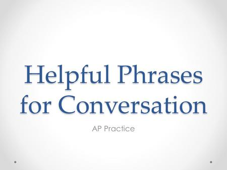 Helpful Phrases for Conversation AP Practice. Tips Read the introduction carefully & thoroughly Don't panic if you are cut off, they will not take off.