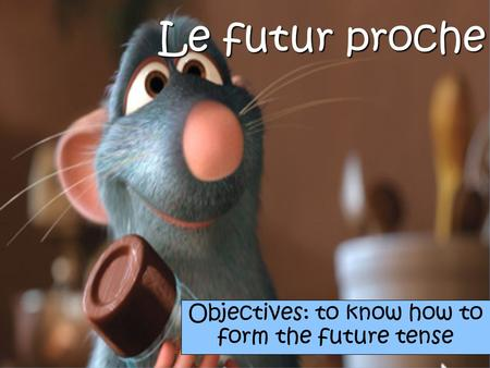 Le futur proche Objectives: to know how to form the future tense.