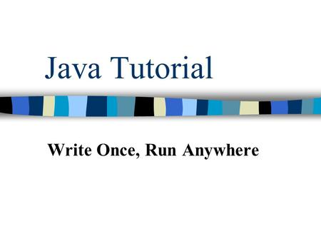 Java Tutorial Write Once, Run Anywhere. Java - General Java is: –platform independent programming language –similar to C++ in syntax –similar to Smalltalk.