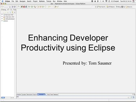 Enhancing Developer Productivity using Eclipse Presented by: Tom Sausner.