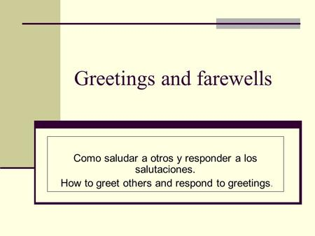 Greetings and farewells Como saludar a otros y responder a los salutaciones. How to greet others and respond to greetings.