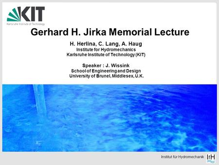 Institut für Hydromechanik Gerhard H. Jirka Memorial Lecture H. Herlina, C. Lang, A. Haug Institute for Hydromechanics Karlsruhe Institute of Technology.