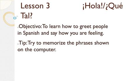 Lesson 3 ¡Hola!/¿Qué Tal?  Objectivo: To learn how to greet people in Spanish and say how you are feeling.  Tip: Try to memorize the phrases shown on.