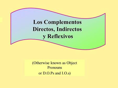 (Otherwise known as Object Pronouns or D.O.Ps and I.O.s) Los Complementos Directos, Indirectos y Reflexivos.