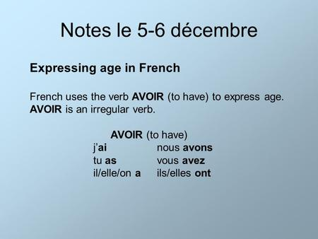 Notes le 5-6 décembre Expressing age in French French uses the verb AVOIR (to have) to express age. AVOIR is an irregular verb. AVOIR (to have) j'ainous.
