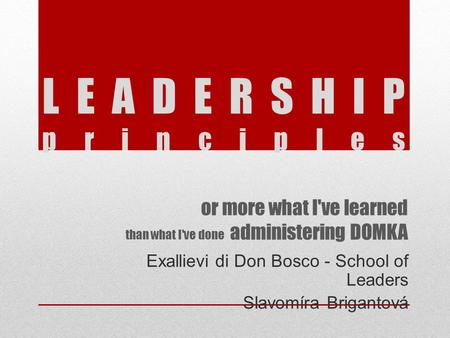 Or more what I've learned than what I've done administering DOMKA Exallievi di Don Bosco - School of Leaders Slavomíra Brigantová LEADERSHIP principles.