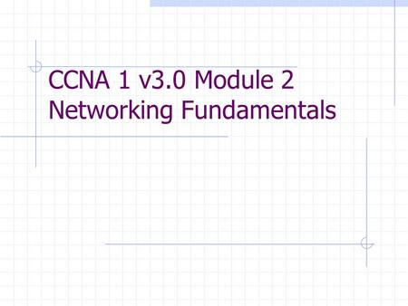 CCNA 1 v3.0 Module 2 Networking Fundamentals. Purpose of This PowerPoint This PowerPoint primarily consists of the Target Indicators (TIs) of this module.