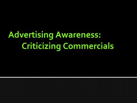 Advertising Awareness: Criticizing Commercials.  Television  Radio  Newspapers and magazines  Internet  Billboards  Movies  Anywhere else ? Where.