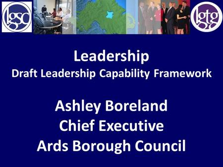 Leadership Draft Leadership Capability Framework Ashley Boreland Chief Executive Ards Borough Council.