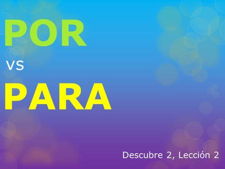 Descubre 2, Lección 2 POR vs PARA. Por vs. Para  Por and Para have the same meaning in English most of the time. (for)  Por and Para can change meanings.