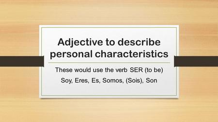 Adjective to describe personal characteristics These would use the verb SER (to be) Soy, Eres, Es, Somos, (Sois), Son.